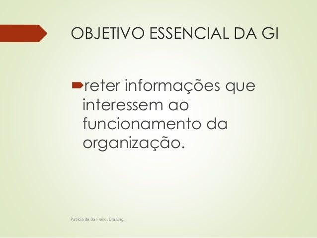 OBJETIVO ESSENCIAL DA GI  reter informações que  interessem ao  funcionamento da  organização.  Patricia de Sá Freire, Dr...