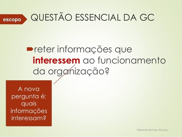 QUESTÃO ESSENCIAL DA GC  reter informações que  interessem ao funcionamento  da organização?  Patricia de Sá Freire, Dra....