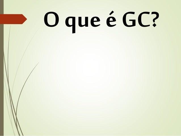 O que é GC?