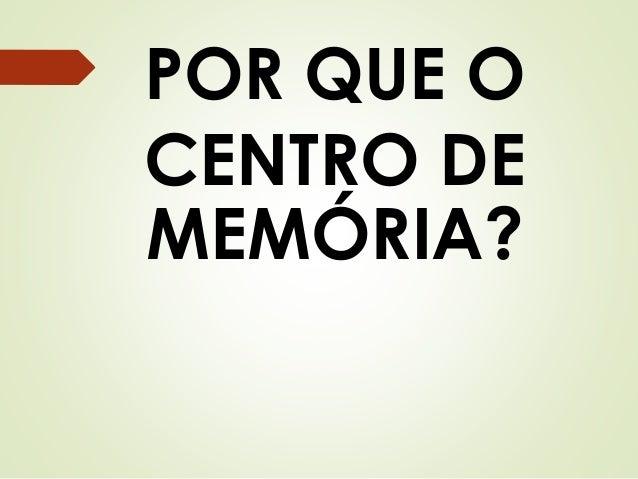POR QUE O  CENTRO DE  MEMÓRIA?