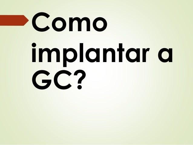 Como  implantar a  GC?