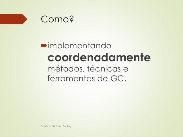 Como?  implementando  coordenadamente  métodos, técnicas e  ferramentas de GC.  Patricia de Sá Freire, Dra.Eng.