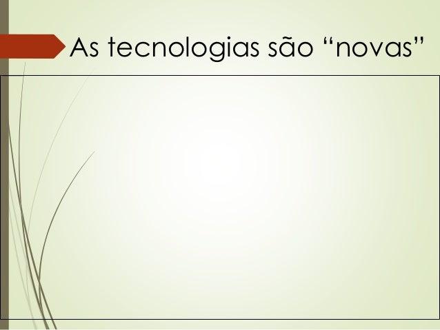 """As tecnologias são """"novas"""""""