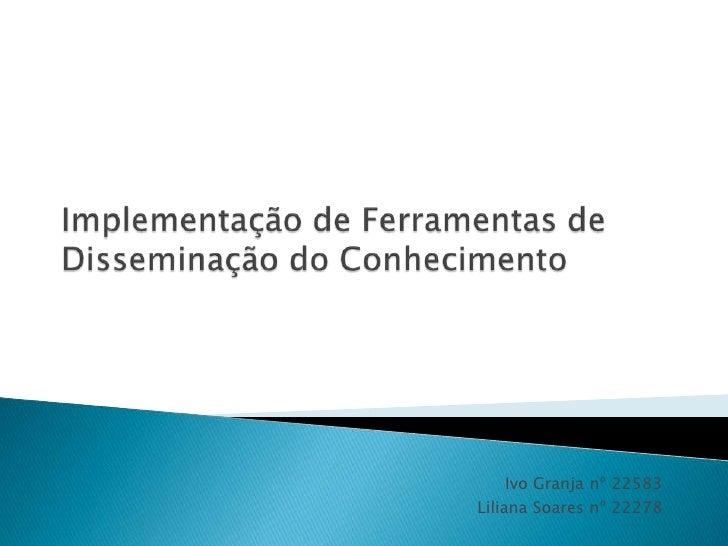 Implementação de Ferramentas de Disseminação do Conhecimento<br />Ivo Granja nº 22583<br />Liliana Soares nº 22278<br />
