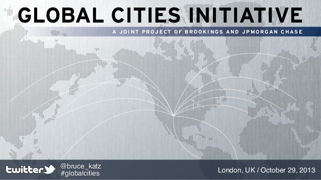 GLOBAL CITIES INITIATIVE A JOINT PROJECT OF BROOKINGS AND JPMORGAN CHASE  @bruce_katz #globalcities  London, UK / October ...