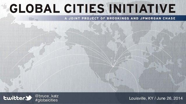 Louisville, KY / June 26, 2014 @bruce_katz #globalcities