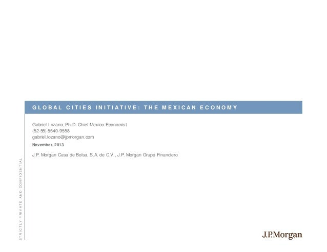 GLOBAL CITIES INITIATIVE: THE MEXICAN ECONOMY Gabriel Lozano, Ph.D. Chief Mexico Economist (52-55) 5540-9558 gabriel.lozan...