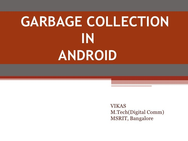 GARBAGE COLLECTION  IN ANDROID  VIKAS M.Tech(Digital Comm) MSRIT, Bangalore