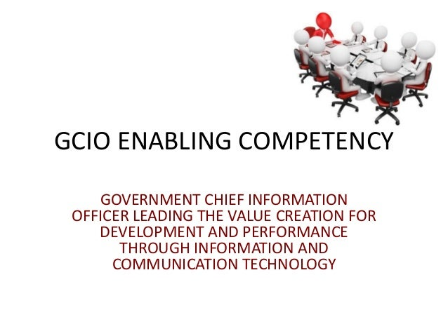 GCIO ENABLING COMPETENCYGOVERNMENT CHIEF INFORMATIONOFFICER LEADING THE VALUE CREATION FORDEVELOPMENT AND PERFORMANCETHROU...
