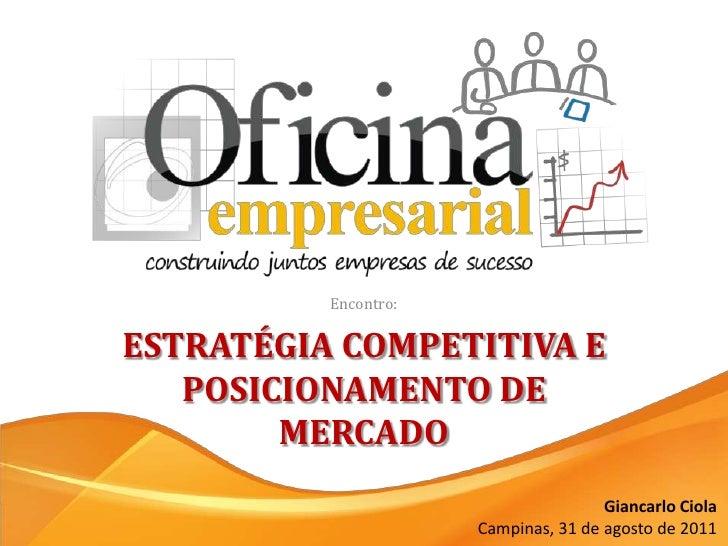 Encontro:<br />ESTRATÉGIA COMPETITIVA E POSICIONAMENTO DE MERCADO<br />Giancarlo Ciola<br />Campinas, 31 de agosto de 2011...