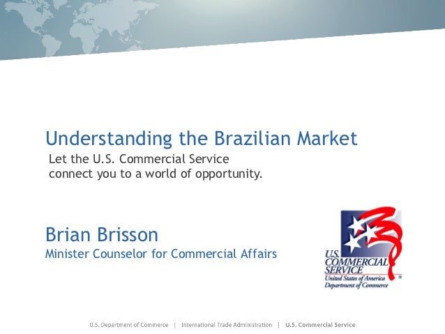 Understanding the Brazilian MarketLet the U.S. Commercial Serviceconnect you to a world of opportunity.Brian BrissonMinist...