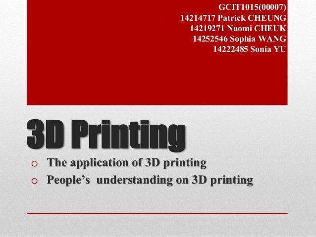 GCIT1015(00007)  14214717 Patrick CHEUNG  14219271 Naomi CHEUK  14252546 Sophia WANG  14222485 Sonia YU  3D Printing  o Th...