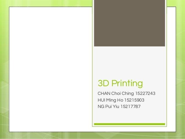 3D Printing CHAN Choi Ching 15227243 HUI Ming Ho 15215903 NG Pui Yiu 15217787