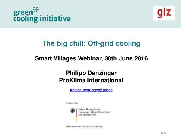 page 1 The big chill: Off-grid cooling Smart Villages Webinar, 30th June 2016 Philipp Denzinger ProKlima International phi...