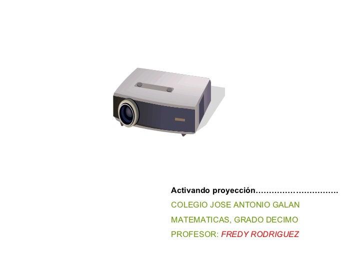 Activando proyección…………………………. COLEGIO JOSE ANTONIO GALAN MATEMATICAS, GRADO DECIMO PROFESOR:  FREDY RODRIGUEZ
