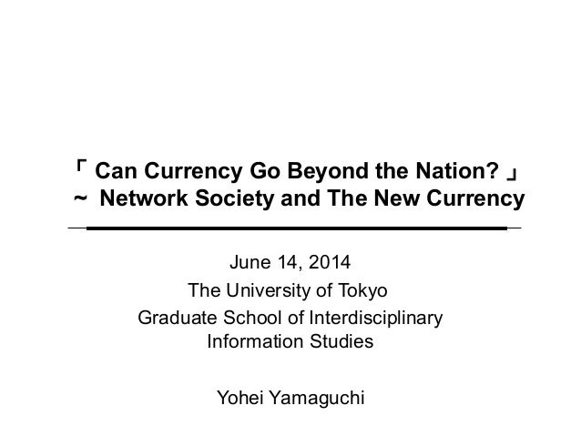 「 Can Currency Go Beyond the Nation? 」 ~ Network Society and The New Currency June 14, 2014 The University of Tokyo Gradua...