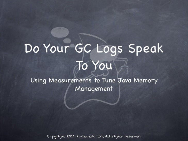 Do Your GC Logs Speak        To YouUsing Measurements to Tune Java Memory             Management    Copyright 2011 Kodewer...