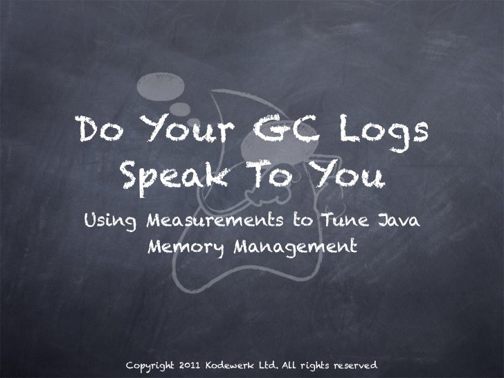 Do Your GC Logs  Speak To YouUsing Measurements to Tune Java      Memory Management   Copyright 2011 Kodewerk Ltd. All rig...