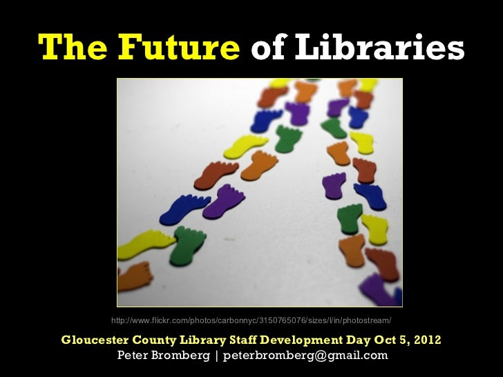 The Future of Libraries        http://www.flickr.com/photos/carbonnyc/3150765076/sizes/l/in/photostream/ Gloucester County...