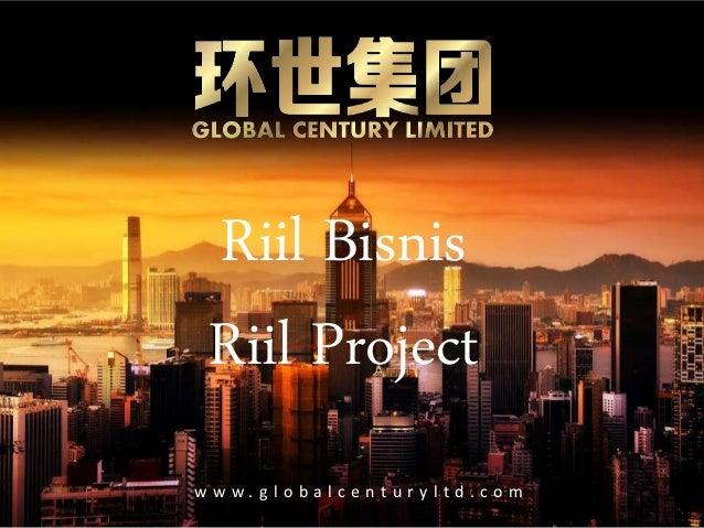 w w w . g l o b a l c e n t u r y l t d . c o m Riil Bisnis Riil Project