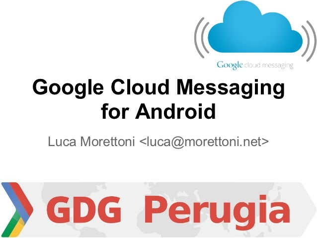 Google Cloud Messaging      for Android Luca Morettoni <luca@morettoni.net>