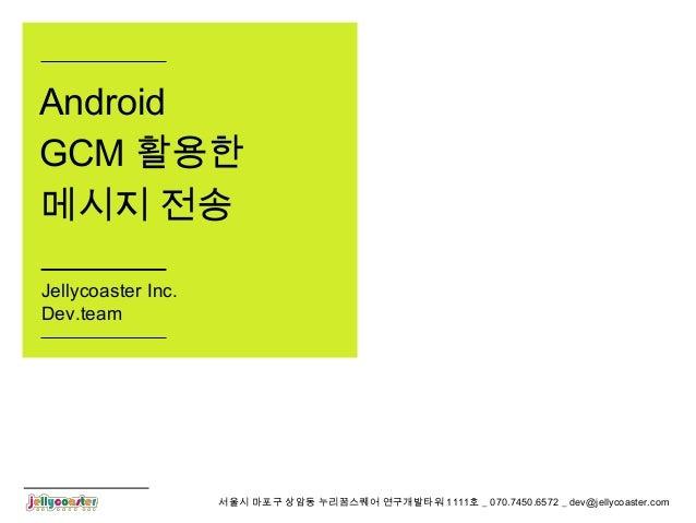 서울시 마포구 상암동 누리꿈스퀘어 연구개발타워 1111호 _ 070.7450.6572 _ dev@jellycoaster.com Android GCM 활용한 메시지 전송 Jellycoaster Inc. Dev.team