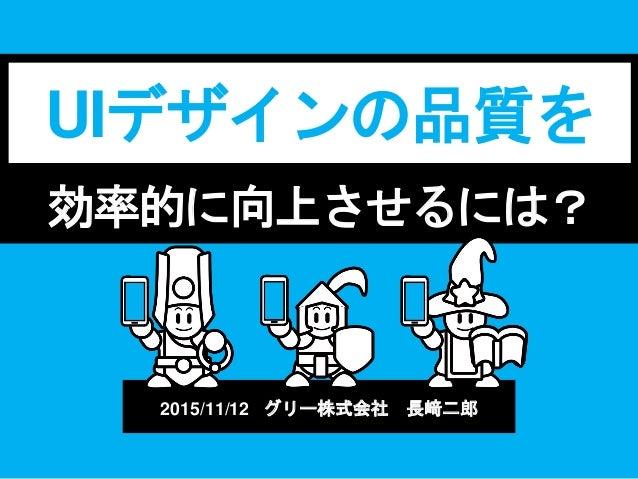 効率的に向上させるには? UIデザインの品質を 2015/11/12 グリー株式会社 長﨑二郎