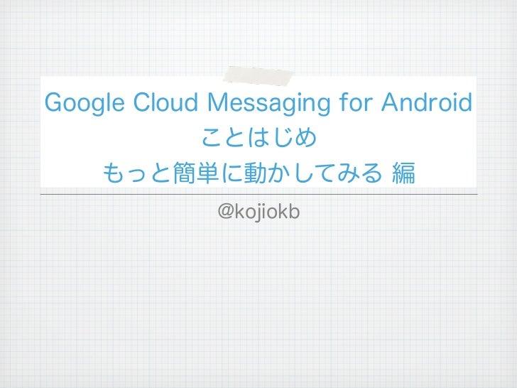 Google Cloud Messaging for Android            ことはじめ    もっと簡単に動かしてみる 編             @kojiokb
