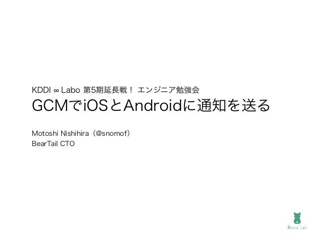 KDDI Labo 第5期延長戦! エンジニア勉強会 GCMでiOSとAndroidに通知を送る Motoshi Nishihira(@snomof) BearTail CTO