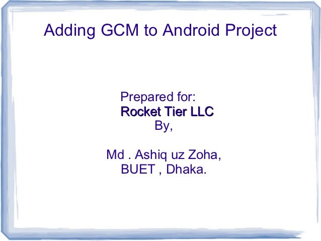 Adding GCM to Android Project         Prepared for:         Rocket Tier LLC              By,       Md . Ashiq uz Zoha,    ...