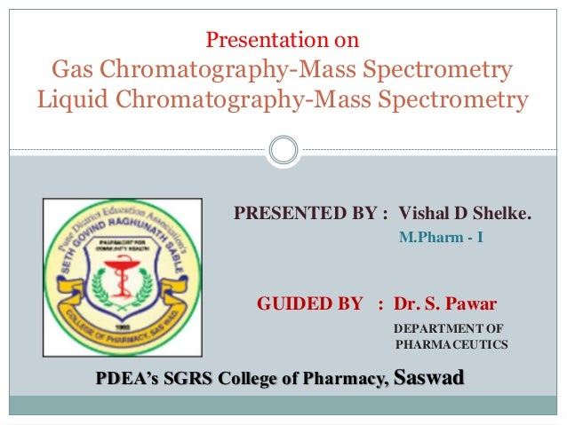 Presentation on Gas Chromatography-Mass Spectrometry Liquid Chromatography-Mass Spectrometry PRESENTED BY : Vishal D Shelk...