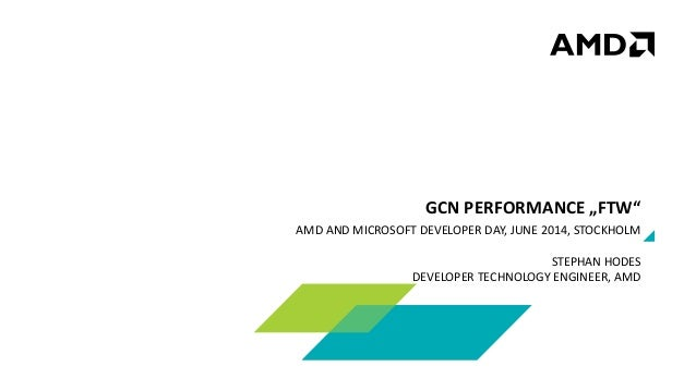 "AMD AND MICROSOFT DEVELOPER DAY, JUNE 2014, STOCKHOLM STEPHAN HODES DEVELOPER TECHNOLOGY ENGINEER, AMD GCN PERFORMANCE ""FT..."