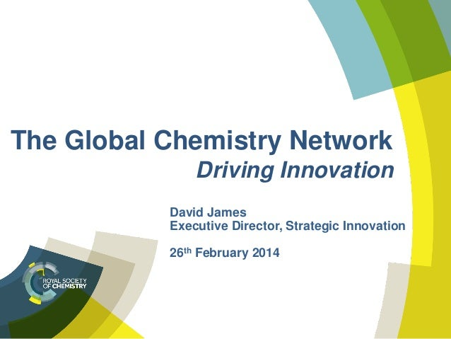 The Global Chemistry Network Driving Innovation David James Executive Director, Strategic Innovation 26th February 2014