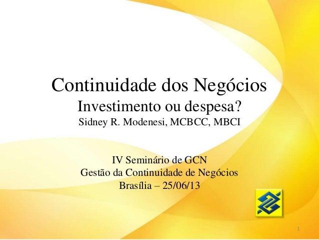 Continuidade dos Negócios Investimento ou despesa? Sidney R. Modenesi, MCBCC, MBCI IV Seminário de GCN Gestão da Continuid...