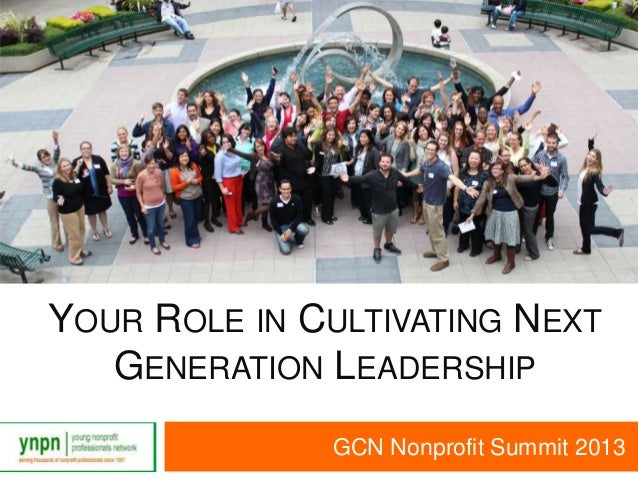 YOUR ROLE IN CULTIVATING NEXTGENERATION LEADERSHIPGCN Nonprofit Summit 2013