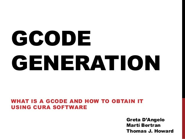 GCODEGENERATIONWHAT IS A GCODE AND HOW TO OBTAIN ITUSING CURA SOFTWARE                               Greta D'Angelo       ...