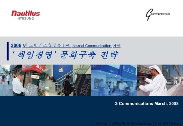 Copyright © 2002-2008  G-Communications, Co. All rights reserved.  2008 년 노틸러스효성 을 위한  Internal Communication  제안 ' 책임경영' ...