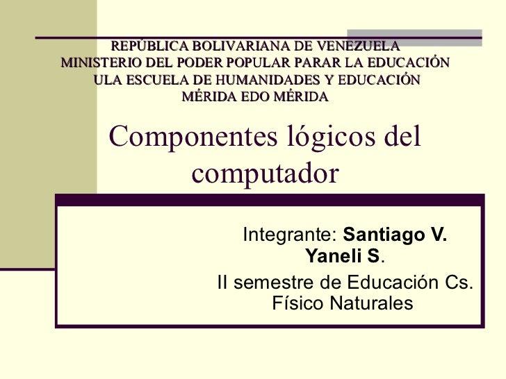 Componentes lógicos del computador Integrante:  Santiago V. Yaneli S . II semestre de Educación Cs. Físico Naturales  REPÚ...