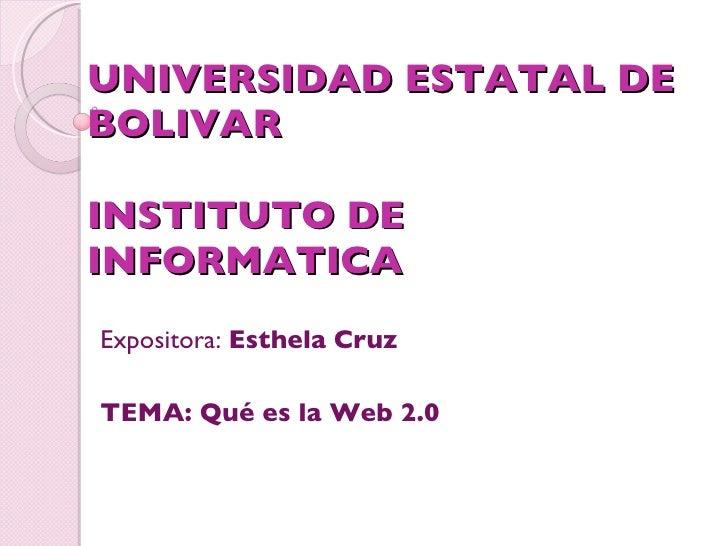 UNIVERSIDAD ESTATAL DE BOLIVAR INSTITUTO DE INFORMATICA Expositora:  Esthela Cruz TEMA: Qué es la Web 2.0