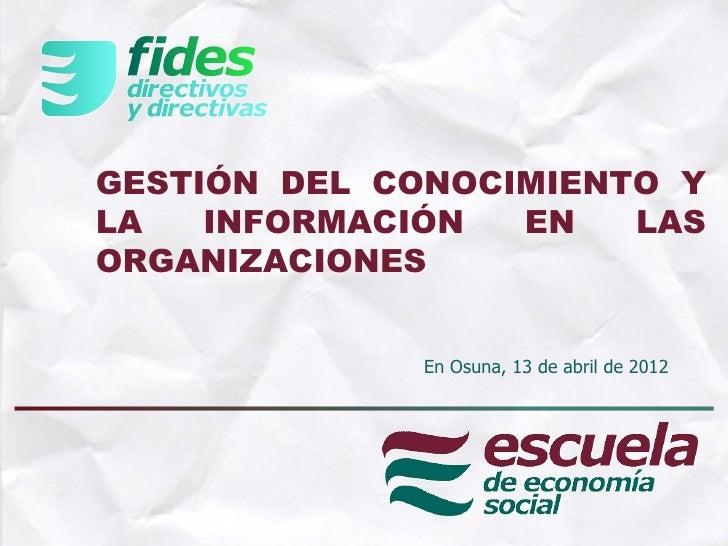 GESTIÓN DEL CONOCIMIENTO YLA   INFORMACIÓN  EN   LASORGANIZACIONES             En Osuna, 13 de abril de 2012