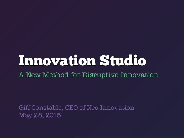 Innovation Studio A New Method for Disruptive Innovation Giff Constable, CEO of Neo Innovation May 28, 2015