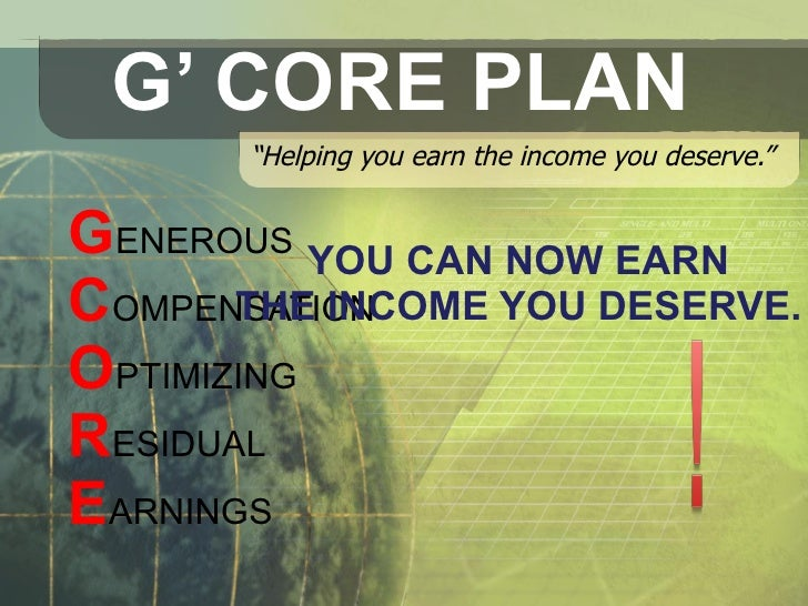 "G' CORE PLAN "" Helping you earn the income you deserve."" G ENEROUS  C OMPENSATION  O PTIMIZING R ESIDUAL  E ARNINGS  YOU C..."