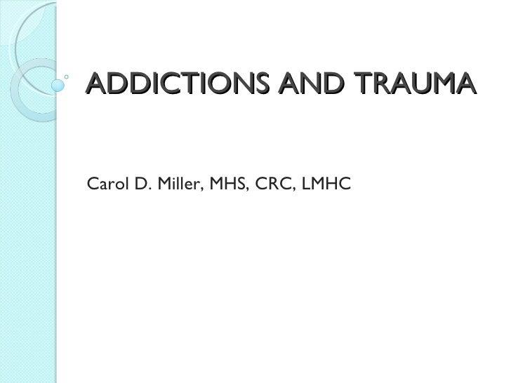 ADDICTIONS AND TRAUMA Carol D. Miller, MHS, CRC, LMHC