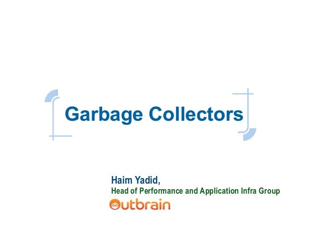 Garbage Collectors Haim Yadid, Head of Performance and Application Infra Group