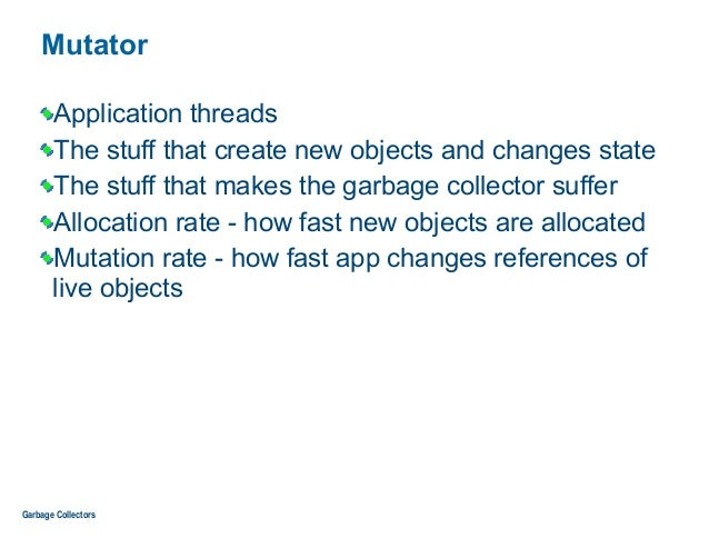 Mutator Application threads The stuff that create new objects and changes state The stuff that makes the garbage collector...