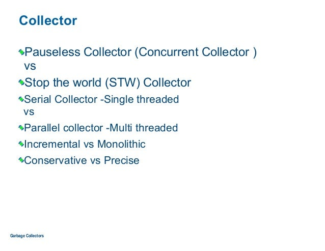Collector Pauseless Collector (Concurrent Collector ) vs Stop the world (STW) Collector Serial Collector -Single threaded...