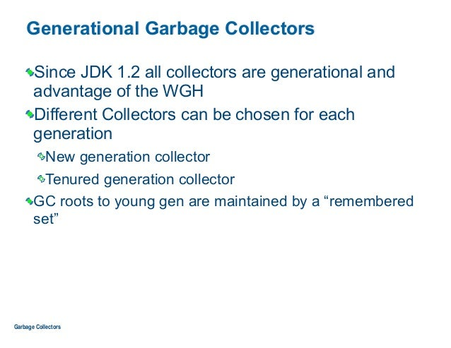 Generational Garbage Collectors Since JDK 1.2 all collectors are generational and advantage of the WGH Different Collector...