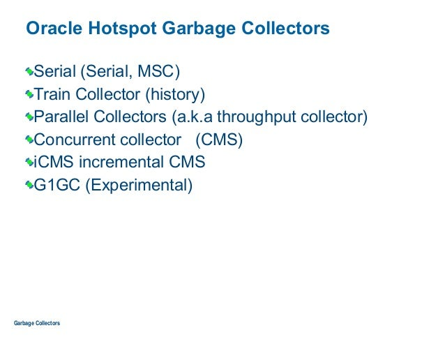 Oracle Hotspot Garbage Collectors Serial (Serial, MSC) Train Collector (history) Parallel Collectors (a.k.a throughput col...