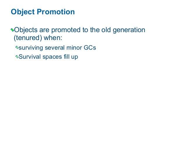 Object Promotion Objects are promoted to the old generation (tenured) when: surviving several minor GCs Survival spaces fi...