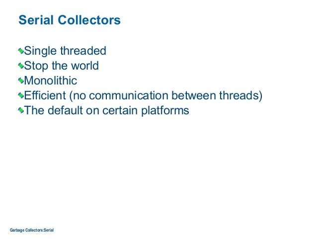 Serial Collectors Single threaded Stop the world Monolithic Efficient (no communication between threads) The default on ce...